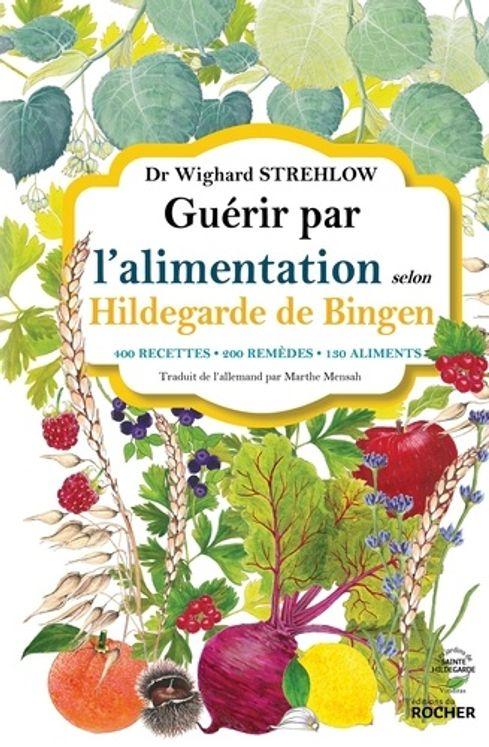 Guérir par l'alimentation selon Hildegarde de Bingen - 400 recettes, 200 remèdes, 130 aliments