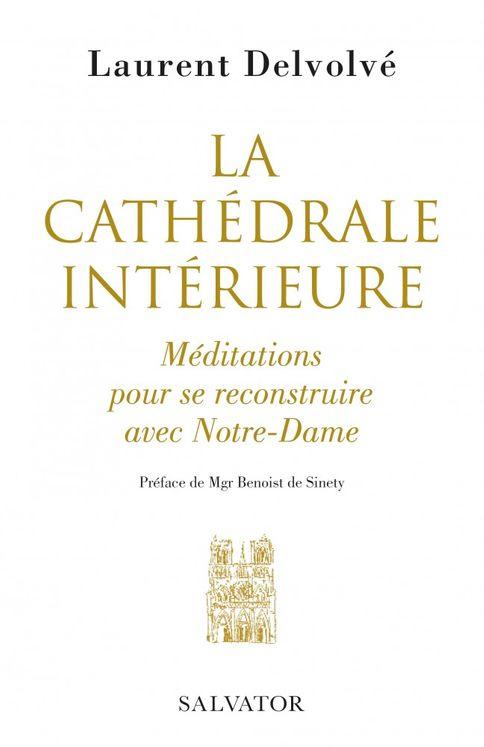 La cathédrale intérieure - Méditations pour se reconstruire avec Notre-Dame